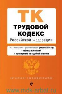 Трудовой кодекс Российской Федерации : текст с изменениями и дополнениями на 1 февраля 2021 года + таблица изменений + путеводитель по судебной практике