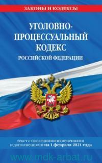 Уголовно-процессуальный кодекс Российской Федерации : текст с последними изменениями и дополнениями на 1 февраля 2021 года