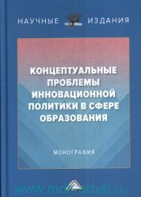 Концептуальные проблемы инновационной политики в сфере образования : монография