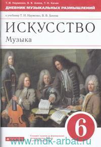 Искусство. Музыка : 6-й класс : дневник музыкальных размышлений к учебнику Т. И. Науменко, В. В. Алеева