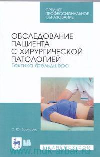 Обследование пациента с хирургической патологией. Тактика фельдшера : учебное пособие для СПО