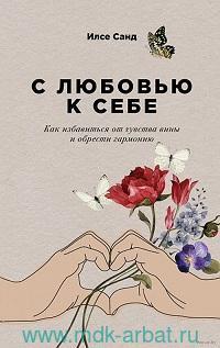 С любовью к себе : Как избавиться от чувства вины и обрести гармонию