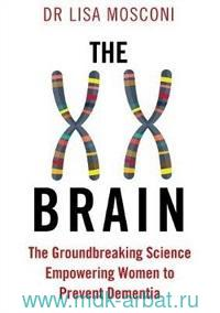 The XX Brain : The Groundbreaking Science Empowering Women to Prevent Dementia
