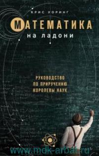 Математика на ладони : руководство по приручению королевы наук