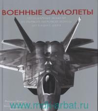 Военные самолеты. Легендарные модели от Первой мировой войны до наших дней