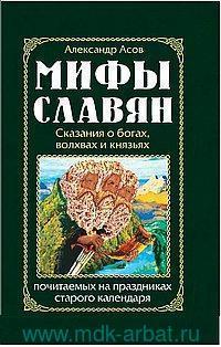 Мифы славян. Сказания о богах, волхвах и князьях, почитаемых на праздниках старого календаря