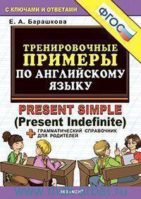 Тренировочные примеры по английскому языку : Present Simple (Present Indefinite) + грамматический справочник для родителей : с ключами и ответами (ФГОС)