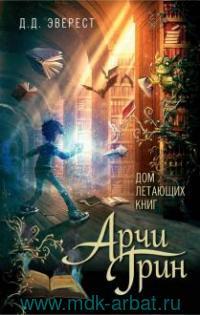 Арчи Грин и Дом летающих книг : повесть