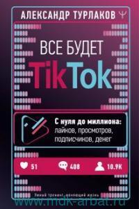 Все будет TikTok. С нуля до миллиона : лайков, просмотров, подписчиков, денег