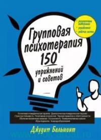 Групповая психотерапия : 150 упражнений и советов