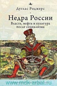 Недра России: Власть, нефть и культура после социализма