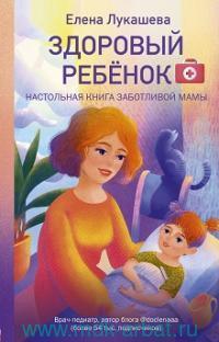 Здоровый ребенок. Настольная книга заботливой мамы