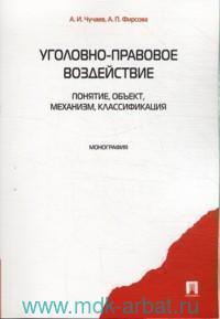 Уголовно-правовое воздействие : понятие, объект, механизм, классификация : монография