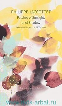 Patches of Sunlight, or of Shadow : Safeguarded Notes, 1952-2005