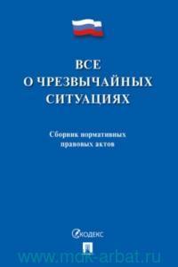 Все о чрезвычайных ситуациях : сборник нормативных правовых актов