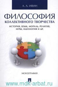 Философия коллективного творчества : история, язык, мораль, религия, игры, идеология и др. : монография