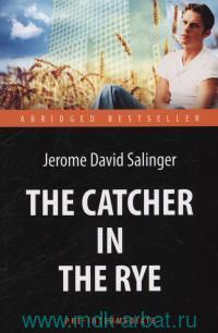The Catcher in the Rye = Над пропастью во ржи : книга для чтения на английском языке