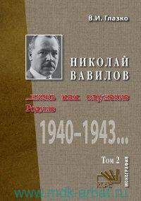 Николай Вавилов. Жизнь, как служение Родине : монография. В 2 т. Т.2