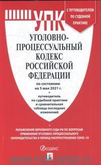 Уголовно-процессуальный кодекс Роcсийской Федерации : по состоянию на 5 мая 2021 г. + путеводитель по судебной практике и сравнительная таблица последних изменений