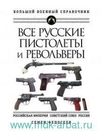 Все русские пистолеты и револьверы : Российская Империя, Советский Союз, Россия : самая полная энциклопедия