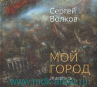 Сергей Волков. Мой город. Живопись