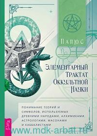 Элементарный трактат оккультной науки: понимание теорий и символов, используемых древними народами, алхимиками, астрологами, масонами и каббалистами