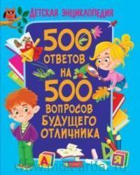 500 ответов на 500 вопросов будущего отличника : детская энциклопедия