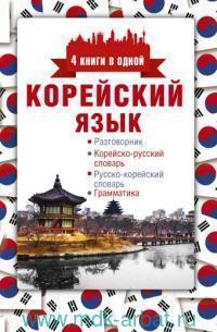 Корейский язык : 4 книги в одной : разговорник, корейско-русский словарь, русско-корейский словарь, грамматика