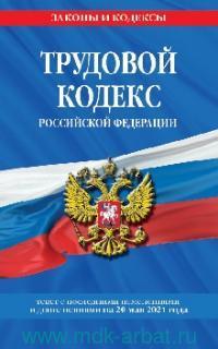 Трудовой кодекс Российской Федерации : текст с последними изменениями и дополнениями на 20 мая 2021 года