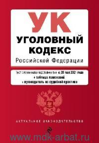 Уголовный кодекс Российской Федерации : по состоянию на 20 мая 2021 года + таблица изменений + путеводитель по судебной практике