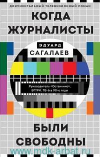 Когда журналисты были свободны : документальный телевизионный роман