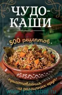 Чудо-каши. 500 рецептов приготовления из различных круп