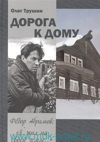 Дорога к дому : Третья книга трилогии «Фёдор Абрамов: Я жил на своей земле...»