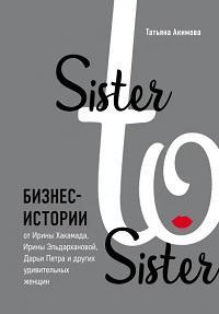 Sister sister. Бизнес-истории от Ирины Хакамады, Ирины Эльдархановой, Дарьи Петра и других удивительных женщин