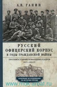 Русский офицерский корпус в годы Гражданской войны : противостояние командных кадров, 1917-1922