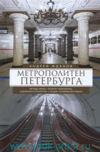 Метрополитен Петербурга : легенды метро, проекты, архитекторы, художники и скульпторы, станции, наземные вестибюли