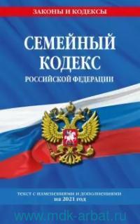 Семейный кодекс Российской Федерации : текст с изменениями и дополнениями на 2021 год