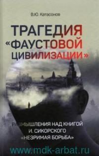 Трагедия «Фаустовой цивилизации». Размышления над книгой И. Сикорского «Незримая борьба»