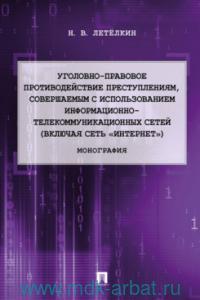 Уголовно-правовое противодействие преступлениям, совершаемым с использованием информационно-телекоммуникационных сетей (включая сеть «Интернет») : монография