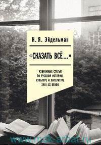 «Сказать все...» : избранные статьи по русской истории, культуре и литературе XVIII-XX веков
