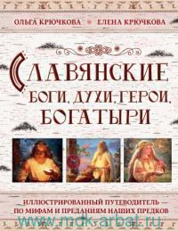 Славянские боги, духи, герои, богатыри. Иллюстрированный путеводитель по мифам и преданиям наших предков