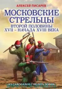 Московские стрельцы второй половины XVII - начала XVIII в. «Из самопалов стрелять ловки»
