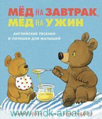 Мёд на завтрак, мёд на ужин : Английские песенки и потешки для малышей