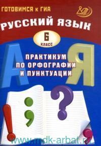 Русский язык : 6-й класс : практикум по орфографии и пунктуации : готовимся к ГИА : учебное пособие