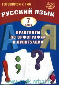 Русский язык : 7-й класс : практикум по орфографии и пунктуации : готовимся к ГИА : учебное пособие