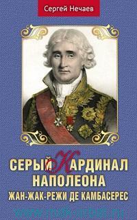 Серый кардинал Наполеона. Жан-Жак-Режи де Камбасерс