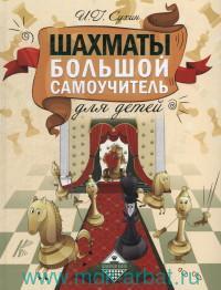 Шахматы. Большой самоучитель для детей = Шахматы. Полный курс для детей