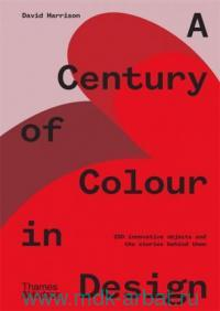 A Century of Colour in Design : 250 Innovative Objects and the Stories Behind Them