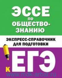 Эссе по общестознанию : экспресс-справочник для подготовки к ЕГЭ
