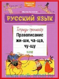 Русский язык. Правописание ЖИ-ШИ, ЧА-ЩА, ЧУ-ЩУ : тетрадь-тренажер : начальная школа